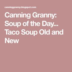 Canning Granny: Soup of the Day... Taco Soup Old and New