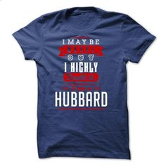 HUBBARD - I May Be Wrong But I highly i am HUBBARD one  - #button up shirt #hoodie with sayings. BUY NOW => https://www.sunfrog.com/LifeStyle/HUBBARD--I-May-Be-Wrong-But-I-highly-i-am-HUBBARD-one-but.html?68278