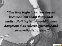 Martin Luther King : Our lives begin to end the day we become silent about things that matter. Nothing in the world is more dangerous than sincere ignorance and conscientious stupidity.