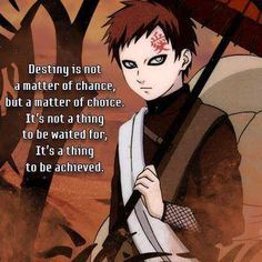 preach it gaara >:) [destiny is not a matter or chance, but a matter of choice. It's not a thing to be waited for, it's a thing to be achieved.]