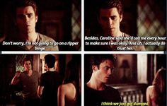 "Stefan: ""Don't worry, I'm not going to go on a ripper binge. Besides, Caroline said she'd call me every hour to make sure I was okay. And uh, I actually do trust her."" Damon: ""I think we just got dumped."""