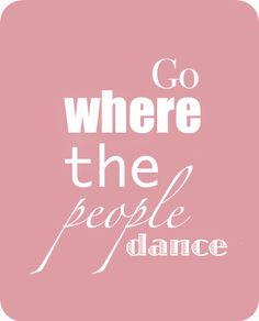 Go where the people dance - dance quotes