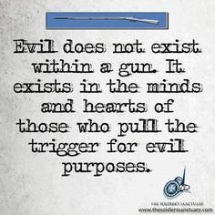 Evil does not exist within a gun. It exists in the minds and hearts of those who pull the trigger for evil purposes. Therefore gun control is not the answer to preventing mass killings. Love Quotes For Her, Great Quotes, Inspirational Quotes, Motivational, Awesome Quotes, Fantastic Quotes, Badass Quotes, Gun Quotes, Life Quotes