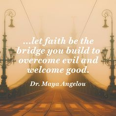"""""""Let faith be the bridge you build to overcome evil and welcome good."""" — Dr. Maya Angelou"""