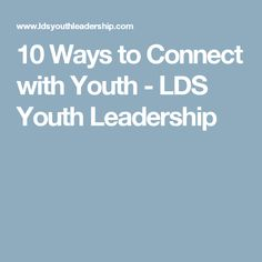 10 Ways to Connect with Youth - LDS Youth Leadership