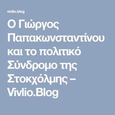 Ο Γιώργος Παπακωνσταντίνου και το πολιτικό Σύνδρομο της Στοκχόλμης – Vivlio.Blog Blog, Blogging