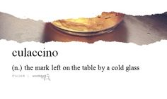 Words & Definitions | Culaccino (n) the mark left on the table by a cold glass