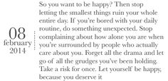 So You Want To Be Happy? Then Stop Letting The Smallest Things Ruin Your Whole Entire Day. If You're Bored WIth Your Daily Routine, Do Something Unexpected. Stop Complaining About How Alone You Are When You're Surrounded By People Who Actually Care About You. Forget All The Drama And Let Go Of All The Grudges You've Been Holding. Take A Risk For Once. Let Yourself Be Happy, Because You Deserve It.