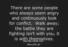 Always looking for conflict. Walk away from those people. Be with someone who loves and appreciates you for being you.....baggage and all!