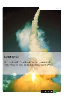 Die Nationale Raketenabwehr - garantierte Sicherheit zu einem hohen politischen Preis? GRIN: http://grin.to/niPsb