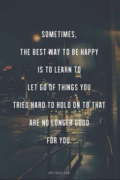 Sometimes, the best way to be happy is to learn to let go of things you tries hard to hold on to that are no longer good for you.