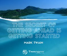 The secret of getting ahead is getting started. -Mark Twain