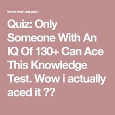Quiz: Only Someone With An IQ Of 130+ Can Ace This Knowledge Test. Wow i actually aced it