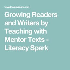 Growing Readers and Writers by Teaching with Mentor Texts - Literacy Spark