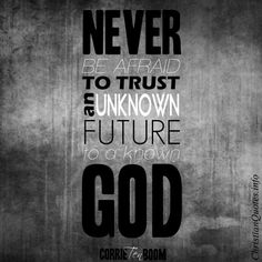 """Never be afraid to trust an unknown future to a known God.""  - Corrie Ten Boom For more Christian and inspirational quotes, please visit www.ChristianQuotes.info #Christianquotes #Corrie-Ten-Boom-Quotes"