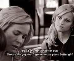 Don't choose the better guy. Choose the guy that's gonna make you a better girl.  Really good advice