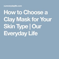 How to Choose a Clay Mask for Your Skin Type | Our Everyday Life