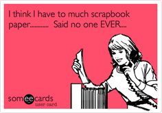 I think I have to much scrapbook paper............ Said no one EVER....