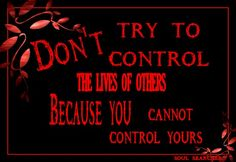 Don't try to control the lives of others, because you cannot control yours...