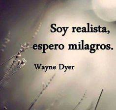 〽️ Soy realista, espero milagros. Wayne Dyer
