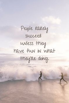 People rarely succeed unless they have fun in what they're doing