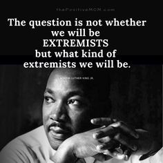 """The question is not whether we will be EXTREMISTS but what kind of extremists we will be?."" ~ Martin Luther King, Jr."