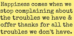happiness comes when we stop complaining about the troubles we have and offer thanks for all the troubles we don't have True Quotes, Words Quotes, Sayings, Advice Quotes, Happy Quotes, Quotes Quotes, Favorite Quotes, Best Quotes, Becoming A Better You