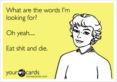 What are the words I'm looking for? Oh yeah..... Eat shit and die. #ecards