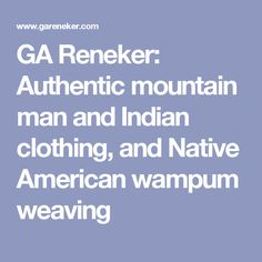 GA Reneker: Authentic mountain man and Indian clothing, and Native American wampum weaving