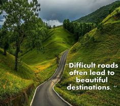 Difficult roads often lead to beautiful destinations..
