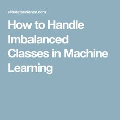 How to Handle Imbalanced Classes in Machine Learning