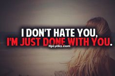 I don't hate you I'm just done with you...yes...you. Don't ever ever ask me for anything again. Ever.