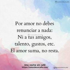 Por amor no debes renunciar a nada: Ni a tus amigos, talento, gustos, etc. El amor suma, no resta.