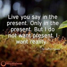 Live you say in the present. Only in the present. But I do not want present. I want reality. - Fernando Pessoa