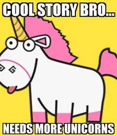 COOL STORY BRO... NEEDS MORE UNICORNS