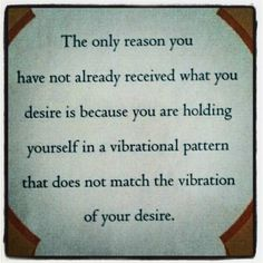 raise your vibrations to match what you desire and you will receive it