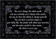 YOU Can Have a Positive Impact...  You can't change the whole world, and you certainly can't change other people, but you do have the ability to change yourself. You can have a positive impact in your daily life, the people with whom you associate, and the entire world for that matter… the choice is up to you.  Skeeter Geddings.PowerBytes