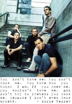 Pearl Jam-I don't even know who I am. Oh Eddie, you're words are like medicine for the soul:)