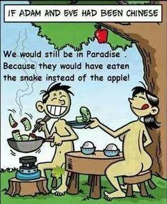 Als Adam en en Eva Chinezen waren geweest dan zouden ze nog steeds in het Paradijs zijn. Ze zouden de slang hebben gegeten in plaats van de vrucht.