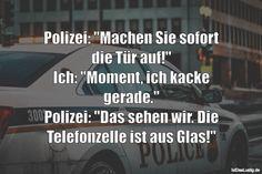 """Polizei: """"Machen Sie sofort die Tür auf!"""" Ich: """"Moment, ich kacke gerade."""" Polizei: """"Das sehen wir. Die Telefonzelle ist aus Glas!"""" ... gefunden auf https://www.istdaslustig.de/spruch/1959 #lustig #sprüche #fun #spass"""