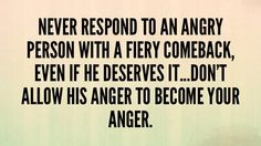 Never respond to an angry person . Angry Person, What I Need, Strong Relationship, Inner Peace, Favorite Quotes, Behavior, Motivational Quotes, Mindfulness, Mood