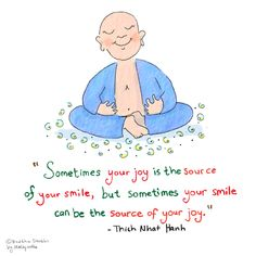 'Sometimes your joy is the source of your smile, but sometimes your smile can be the source of your joy' (Thich Nhat Hanh)