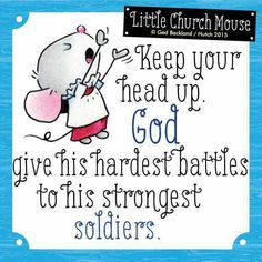 ✝ Keep your head up. God gives his hardest battles to his strongest Soldiers...Little Church Mouse 21 July 2015 ✝