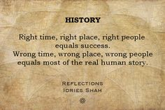 HISTORY Right time, right place, right people equals success. Wrong time, wrong place, wrong people equals most of the real human story.  Reflections New editions in paperback, eBook, audiobook, and free online version: http://www.idriesshahfoundation.org/books/reflections/