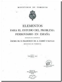 Elementos para el Estudio del Problema Ferroviario en España / Ministerio de Fomento ; recopilados bajo la dirección del sr. Francisco de A. Cambó y Batlle. Madrid : Ministerio de Fomento, 1918-1921. -  Tomo III.