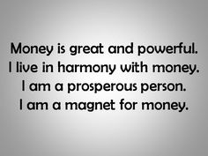 Money is great and powerful. I live in harmony with money. I am a prosperous person. I am a magnet for money.