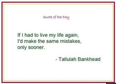 If I had to live my life again I'd make the same mistakes, only sooner. ~Tallulah Bankhead Inspirational Quote