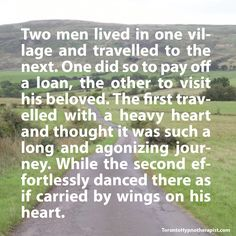 Two men lived in one village and travelled to the next. One did so to pay off a loan, the other to visit his beloved. The first travelled with a heavy heart and thought it was such a long and agoni…