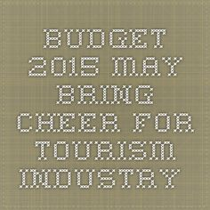 Budget 2015 may bring cheer for Tourism Industry.