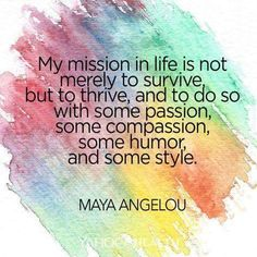 My mission in life is not merely to survive, but to thrive, and to do some with some passion, some compassion, some humor, and some style.